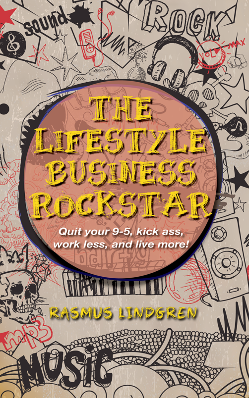 The Lifestyle Business Rockstar: Quit your 9-5, kick ass, work less, and live more!